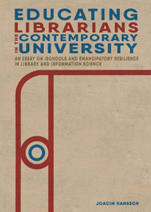 Book cover for Educating Librarians in the Contemporary University: An Essay on iSchools and Emancipatory Resilience in Library and Information Science