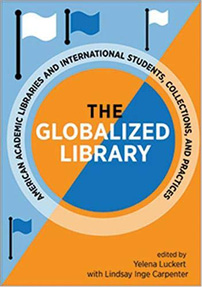 Book cover: The Globalized Library: American Academic Libraries and International Students, Collections, and Practices